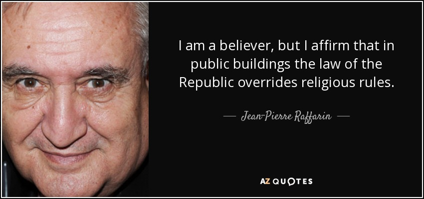 I am a believer, but I affirm that in public buildings the law of the Republic overrides religious rules. - Jean-Pierre Raffarin