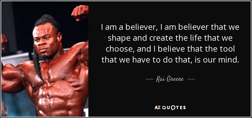 I am a believer, I am believer that we shape and create the life that we choose, and I believe that the tool that we have to do that, is our mind. - Kai Greene