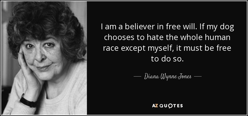 I am a believer in free will. If my dog chooses to hate the whole human race except myself, it must be free to do so. - Diana Wynne Jones