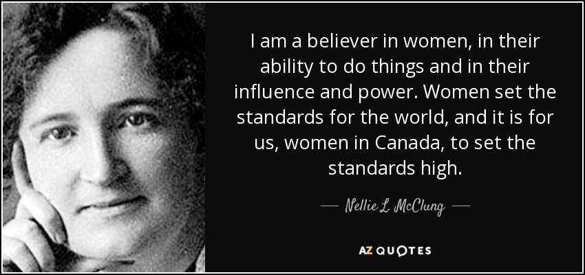 I am a believer in women, in their ability to do things and in their influence and power. Women set the standards for the world, and it is for us, women in Canada, to set the standards high. - Nellie L. McClung