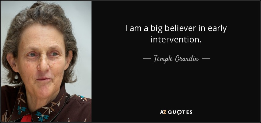 I am a big believer in early intervention. - Temple Grandin