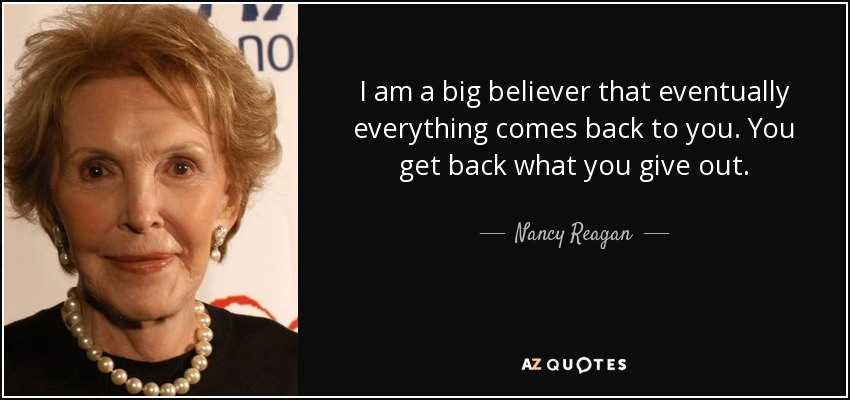 I am a big believer that eventually everything comes back to you. You get back what you give out. - Nancy Reagan