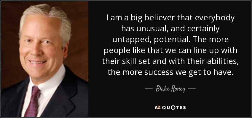 I am a big believer that everybody has unusual, and certainly untapped, potential. The more people like that we can line up with their skill set and with their abilities, the more success we get to have. - Blake Roney