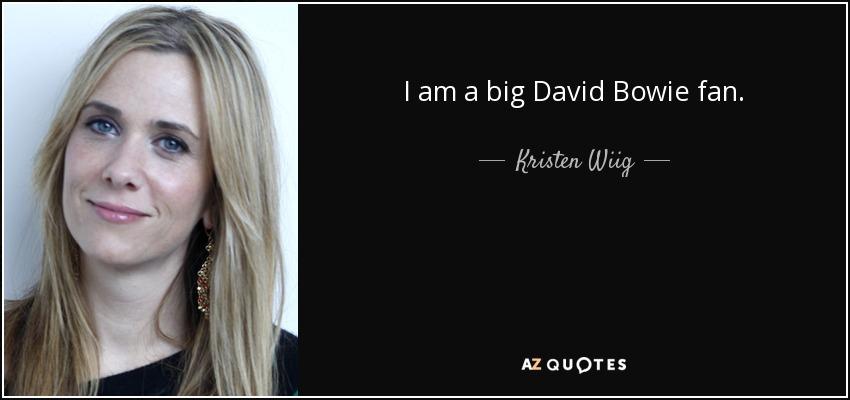 I am a big David Bowie fan. - Kristen Wiig