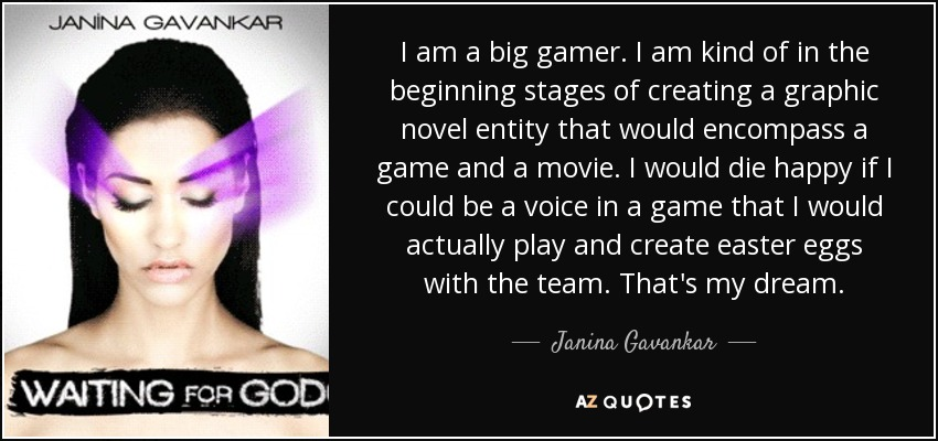 I am a big gamer. I am kind of in the beginning stages of creating a graphic novel entity that would encompass a game and a movie. I would die happy if I could be a voice in a game that I would actually play and create easter eggs with the team. That's my dream. - Janina Gavankar