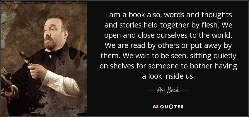 I am a book also, words and thoughts and stories held together by flesh. We open and close ourselves to the world. We are read by others or put away by them. We wait to be seen, sitting quietly on shelves for someone to bother having a look inside us. - Ari Berk