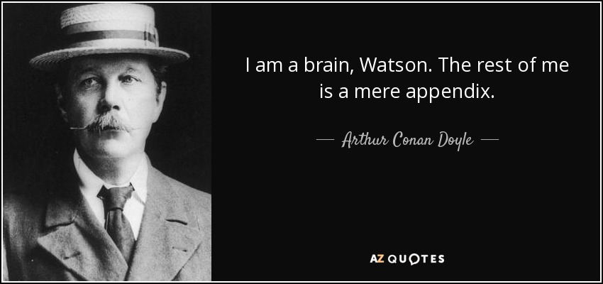 I am a brain, Watson. The rest of me is a mere appendix. - Arthur Conan Doyle