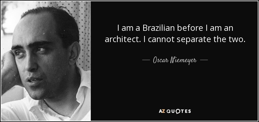 I am a Brazilian before I am an architect. I cannot separate the two. - Oscar Niemeyer