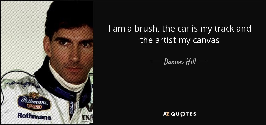 I am a brush, the car is my track and the artist my canvas - Damon Hill