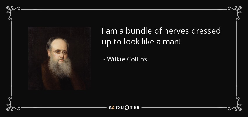 I am a bundle of nerves dressed up to look like a man! - Wilkie Collins