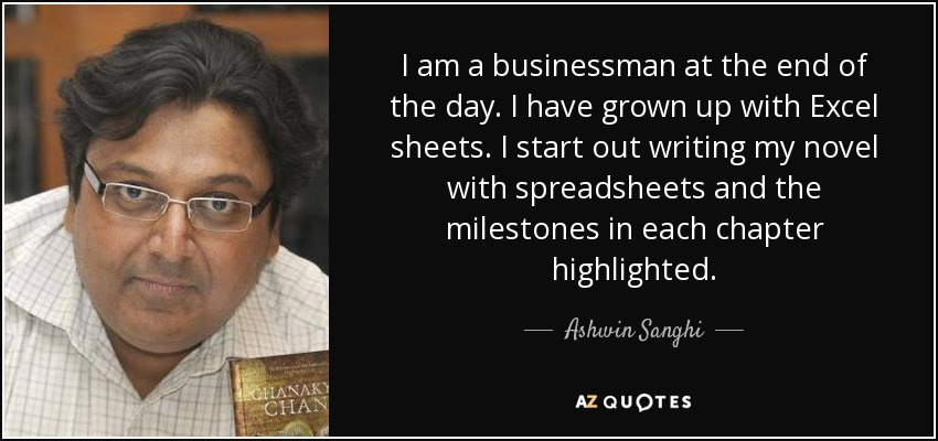 I am a businessman at the end of the day. I have grown up with Excel sheets. I start out writing my novel with spreadsheets and the milestones in each chapter highlighted. - Ashwin Sanghi