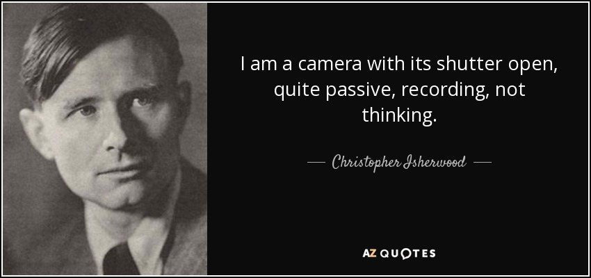 I am a camera with its shutter open, quite passive, recording, not thinking. - Christopher Isherwood
