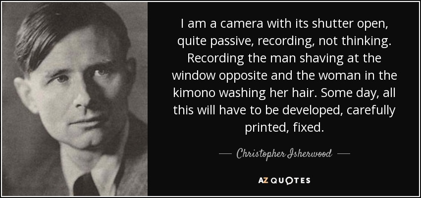 I am a camera with its shutter open, quite passive, recording, not thinking. Recording the man shaving at the window opposite and the woman in the kimono washing her hair. Some day, all this will have to be developed, carefully printed, fixed. - Christopher Isherwood