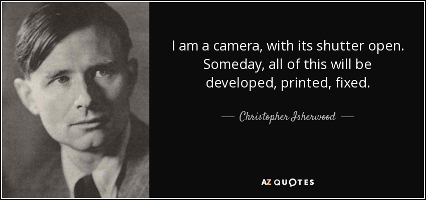 I am a camera, with its shutter open. Someday, all of this will be developed, printed, fixed. - Christopher Isherwood