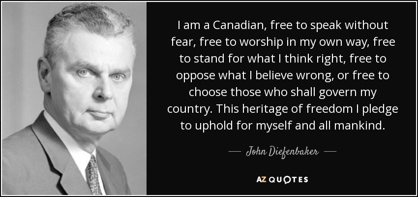 I am a Canadian, free to speak without fear, free to worship in my own way, free to stand for what I think right, free to oppose what I believe wrong, or free to choose those who shall govern my country. This heritage of freedom I pledge to uphold for myself and all mankind. - John Diefenbaker