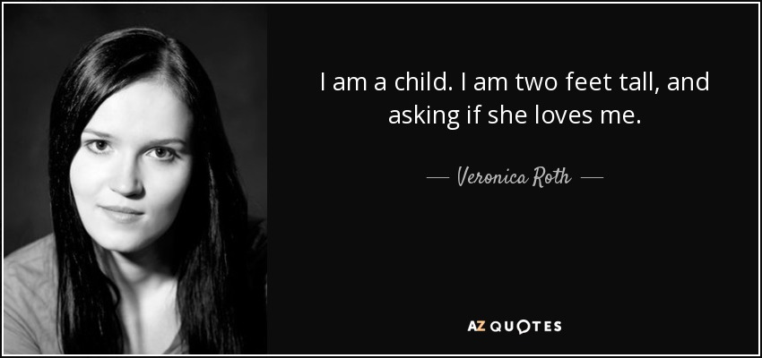 I am a child. I am two feet tall, and asking if she loves me. - Veronica Roth