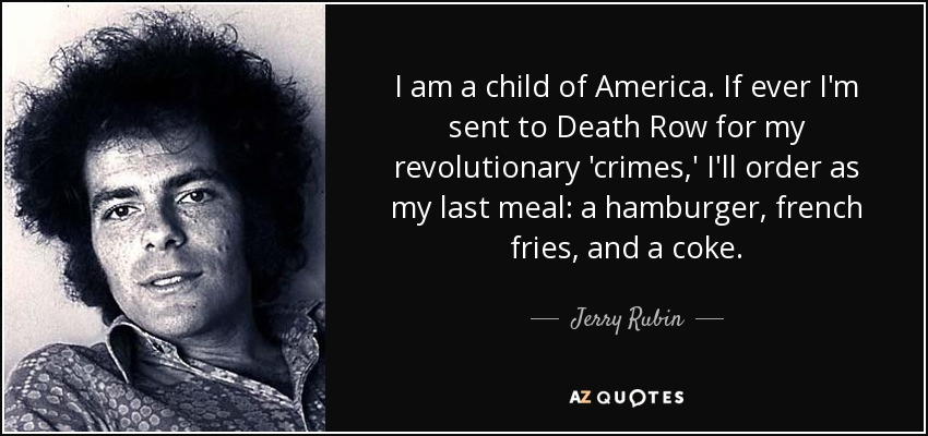 I am a child of America. If ever I'm sent to Death Row for my revolutionary 'crimes,' I'll order as my last meal: a hamburger, french fries, and a coke. - Jerry Rubin