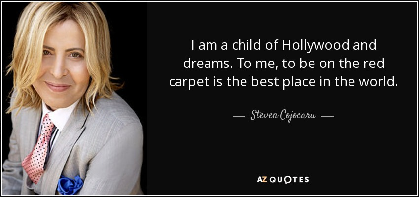 I am a child of Hollywood and dreams. To me, to be on the red carpet is the best place in the world. - Steven Cojocaru