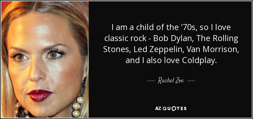 I am a child of the '70s, so I love classic rock - Bob Dylan, The Rolling Stones, Led Zeppelin, Van Morrison, and I also love Coldplay. - Rachel Zoe