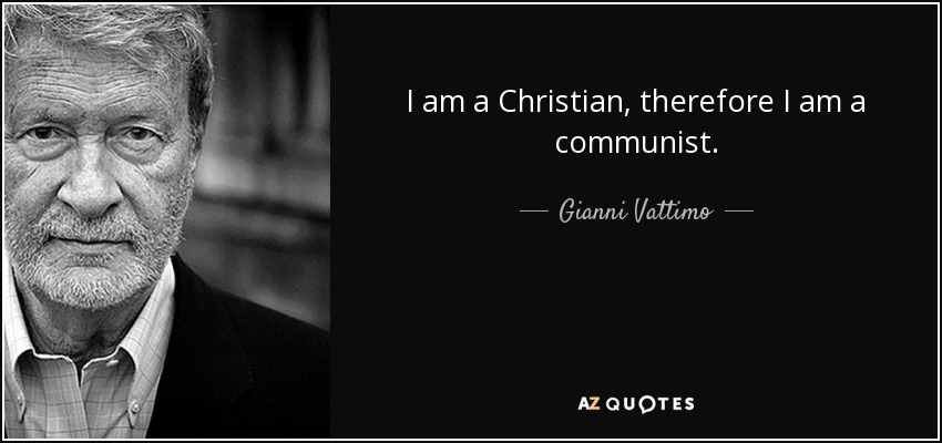 I am a Christian, therefore I am a communist. - Gianni Vattimo