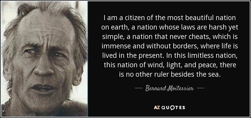 I am a citizen of the most beautiful nation on earth, a nation whose laws are harsh yet simple, a nation that never cheats, which is immense and without borders, where life is lived in the present. In this limitless nation, this nation of wind, light, and peace, there is no other ruler besides the sea. - Bernard Moitessier