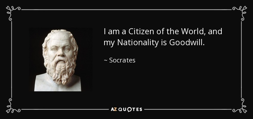 I am a Citizen of the World, and my Nationality is Goodwill. - Socrates