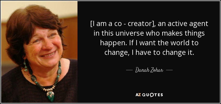[I am a co - creator], an active agent in this universe who makes things happen. If I want the world to change, I have to change it. - Danah Zohar