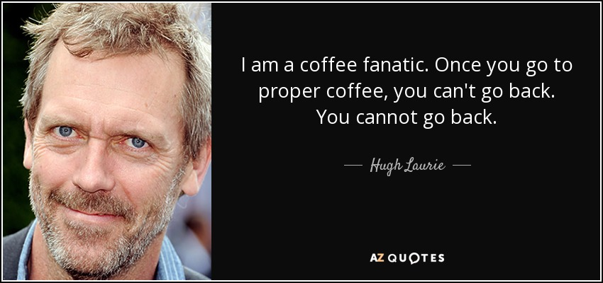 I am a coffee fanatic. Once you go to proper coffee, you can't go back. You cannot go back. - Hugh Laurie