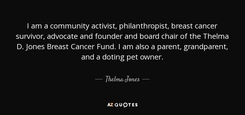 I am a community activist, philanthropist, breast cancer survivor, advocate and founder and board chair of the Thelma D. Jones Breast Cancer Fund. I am also a parent, grandparent, and a doting pet owner. - Thelma Jones