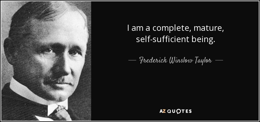 I am a complete, mature, self-sufficient being. - Frederick Winslow Taylor