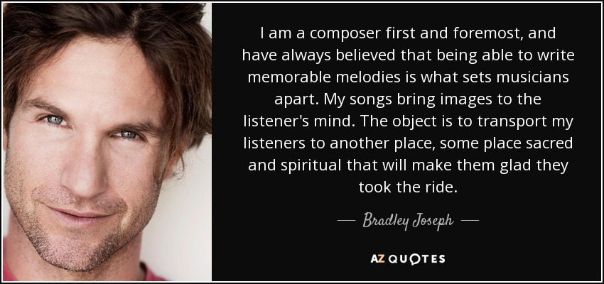 I am a composer first and foremost, and have always believed that being able to write memorable melodies is what sets musicians apart. My songs bring images to the listener's mind. The object is to transport my listeners to another place, some place sacred and spiritual that will make them glad they took the ride. - Bradley Joseph