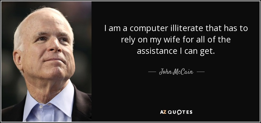 john mccain quote i am a computer illiterate that has to rely oni am a computer illiterate that has to rely on my wife for all of the