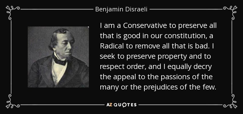 I am a Conservative to preserve all that is good in our constitution, a Radical to remove all that is bad. I seek to preserve property and to respect order, and I equally decry the appeal to the passions of the many or the prejudices of the few. - Benjamin Disraeli