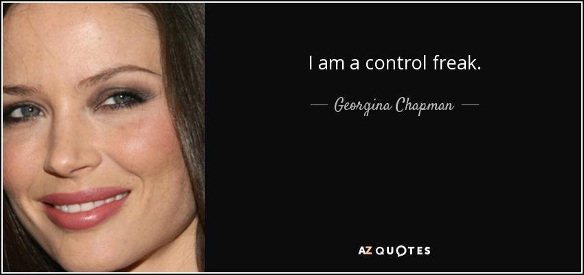 I am a control freak. - Georgina Chapman