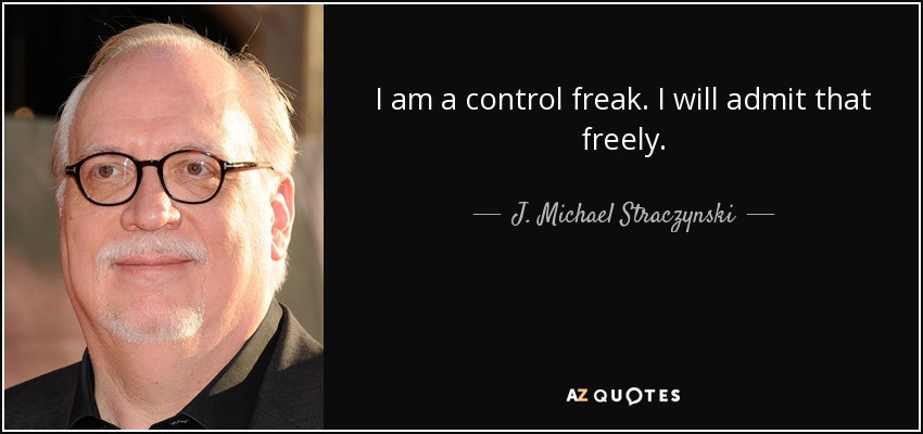 I am a control freak. I will admit that freely. - J. Michael Straczynski