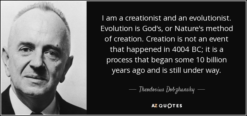 I am a creationist and an evolutionist. Evolution is God's, or Nature's method of creation. Creation is not an event that happened in 4004 BC; it is a process that began some 10 billion years ago and is still under way. - Theodosius Dobzhansky