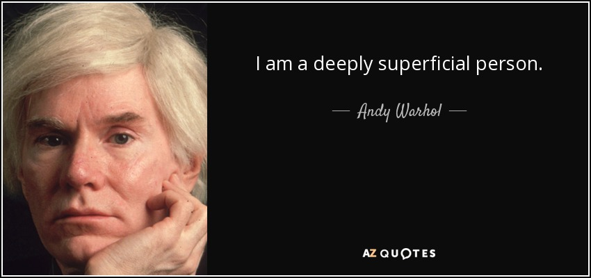 Andy Warhol quote: I am a deeply superficial person.