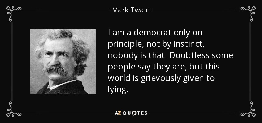 I am a democrat only on principle, not by instinct, nobody is that. Doubtless some people say they are, but this world is grievously given to lying. - Mark Twain