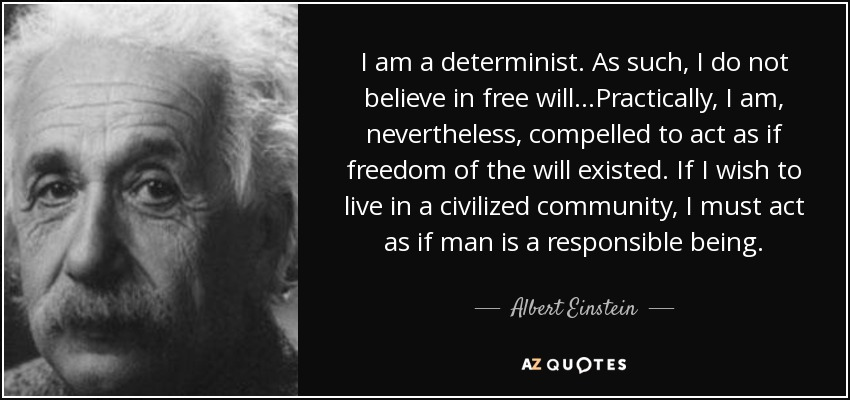 I am a determinist. As such, I do not believe in free will...Practically, I am, nevertheless, compelled to act as if freedom of the will existed. If I wish to live in a civilized community, I must act as if man is a responsible being. - Albert Einstein