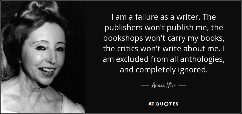 I am a failure as a writer. The publishers won't publish me, the bookshops won't carry my books, the critics won't write about me. I am excluded from all anthologies, and completely ignored. - Anais Nin