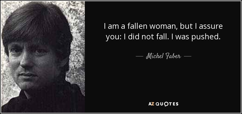 I am a fallen woman, but I assure you: I did not fall. I was pushed. - Michel Faber