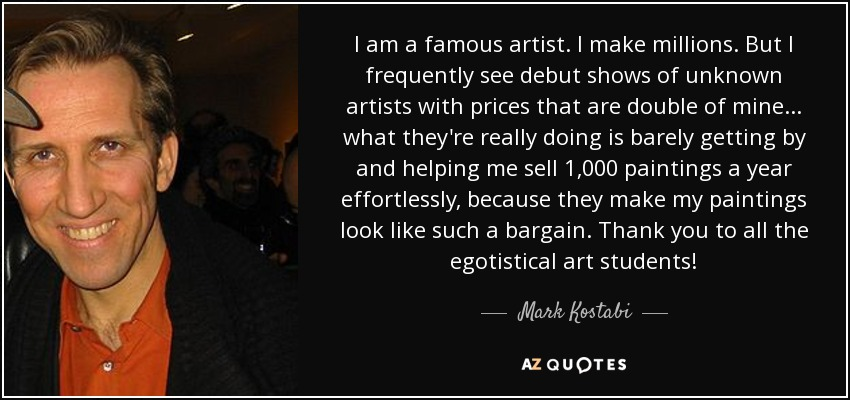I am a famous artist. I make millions. But I frequently see debut shows of unknown artists with prices that are double of mine... what they're really doing is barely getting by and helping me sell 1,000 paintings a year effortlessly, because they make my paintings look like such a bargain. Thank you to all the egotistical art students! - Mark Kostabi