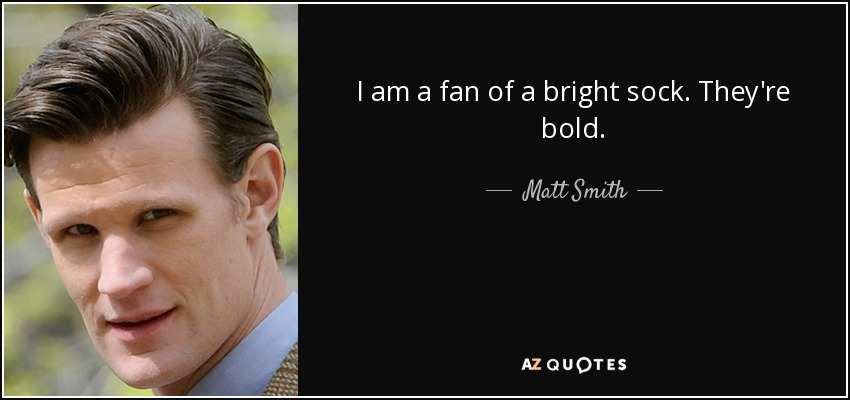 I am a fan of a bright sock. They're bold. - Matt Smith