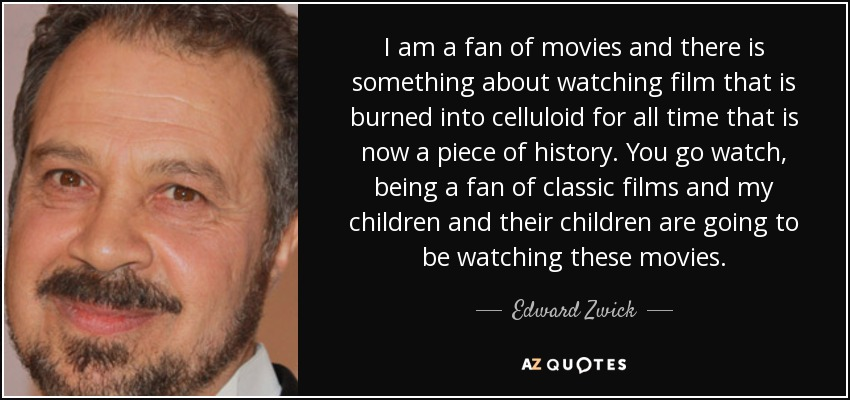 I am a fan of movies and there is something about watching film that is burned into celluloid for all time that is now a piece of history. You go watch, being a fan of classic films and my children and their children are going to be watching these movies. - Edward Zwick