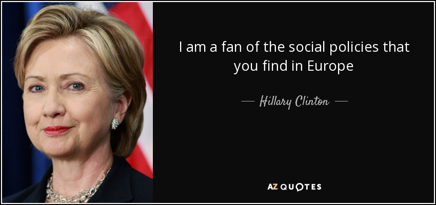 I am a fan of the social policies that you find in Europe - Hillary Clinton