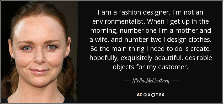 I am a fashion designer. I'm not an environmentalist. When I get up in the morning, number one I'm a mother and a wife, and number two I design clothes. So the main thing I need to do is create, hopefully, exquisitely beautiful, desirable objects for my customer. - Stella McCartney
