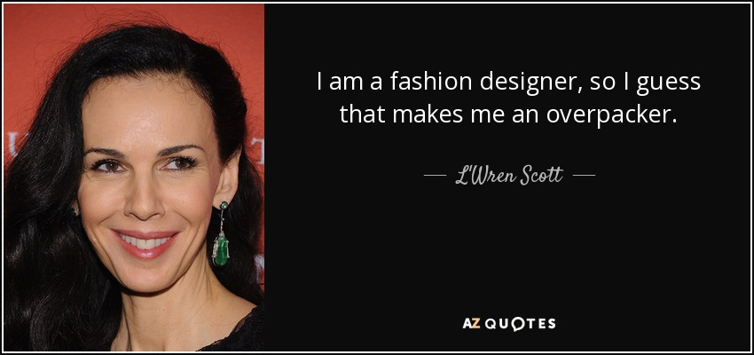 I am a fashion designer, so I guess that makes me an overpacker. - L'Wren Scott