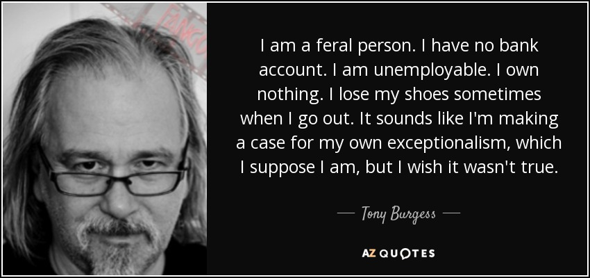 I am a feral person. I have no bank account. I am unemployable. I own nothing. I lose my shoes sometimes when I go out. It sounds like I'm making a case for my own exceptionalism, which I suppose I am, but I wish it wasn't true. - Tony Burgess