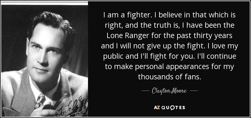 I am a fighter. I believe in that which is right, and the truth is, I have been the Lone Ranger for the past thirty years and I will not give up the fight. I love my public and I'll fight for you. I'll continue to make personal appearances for my thousands of fans. - Clayton Moore