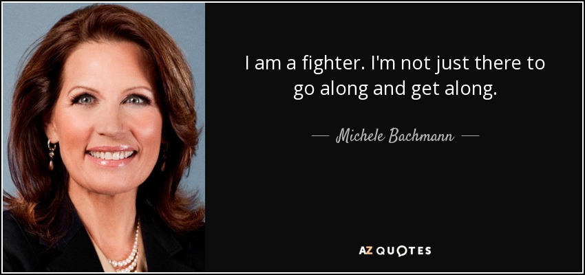 I am a fighter. I'm not just there to go along and get along. - Michele Bachmann